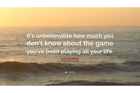 "Mickey Mantle Quote: ""It's unbelievable how much you don't ..."