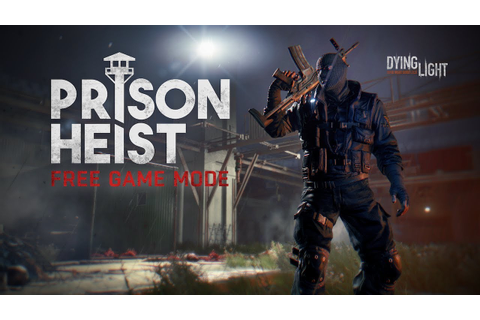 Dying Light - Prison Heist - Free Game Mode Available Now ...