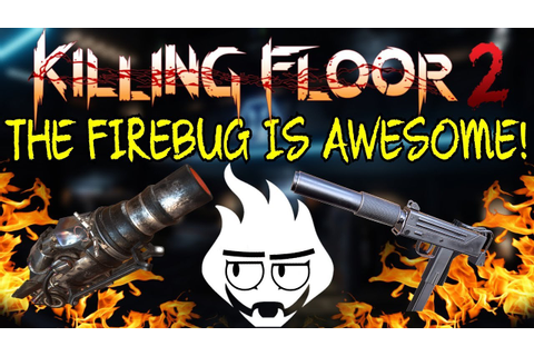 Killing Floor 2 | THE NEW FIREBUG WEAPONS ARE REALLY GOOD ...
