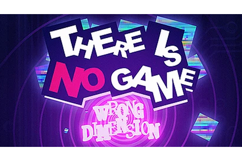 There is no Game : Wrong Dimension, le nouveau non-jeu qui ...