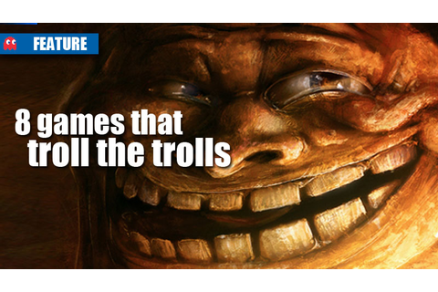 8 games that troll the trolls