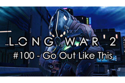 "Long War 2 - Legend #100 ""Go Out Like This"" - XCOM 2 Let's ..."