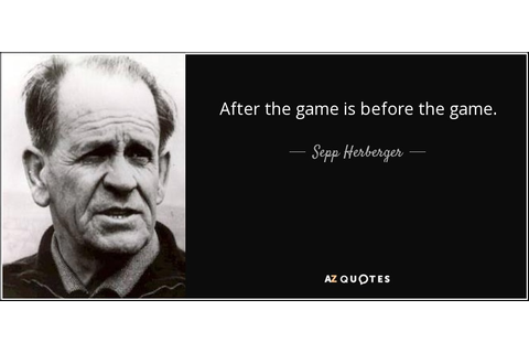 Sepp Herberger quote: After the game is before the game.