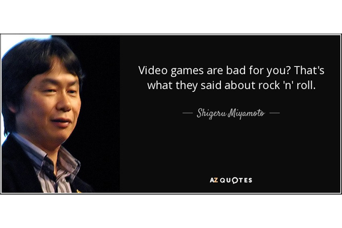 Shigeru Miyamoto quote: Video games are bad for you? That ...
