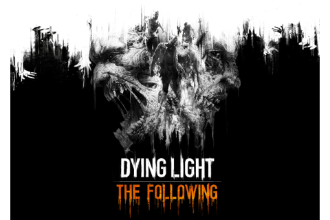 Dying Light: The Following (Video Game DLC) - Dread Central