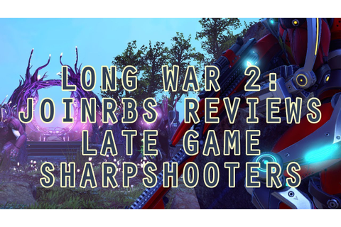 Long War 2 Classes: JoINrbs Reviews Late Game ...