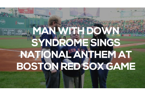 Man With Down Syndrome Sings National Anthem At Boston Red ...