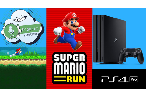 Game Groovers Podcast: Ps4 Pro - Super Mario Run ...