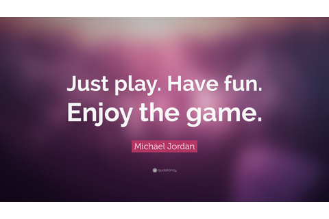 "Michael Jordan Quote: ""Just play. Have fun. Enjoy the game ..."