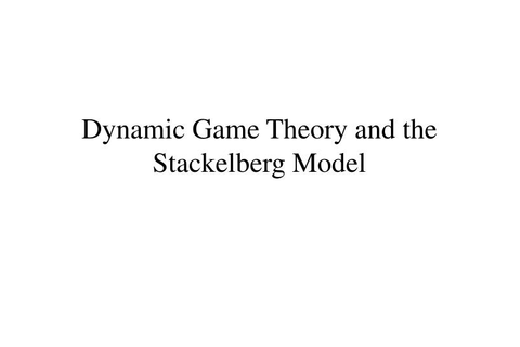 PPT - Dynamic Game Theory and the Stackelberg Model ...