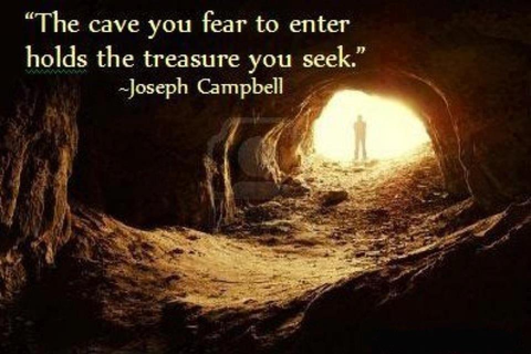 The Cave You fear to enter holds the treasure you seek ...