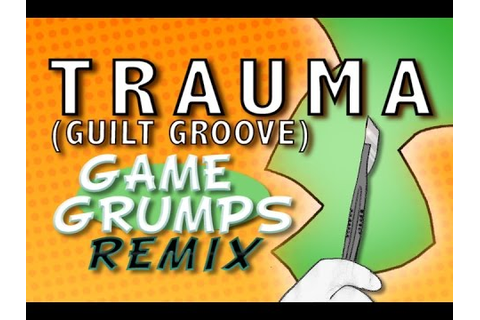 Game Grumps Remix - Trauma (GUILT Groove) - YouTube