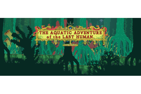 The Aquatic Adventure of the Last Human by YCJY