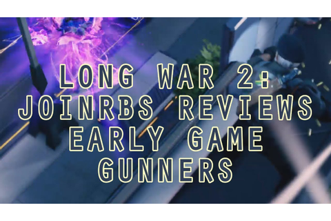 Long War 2 Classes: JoINrbs Reviews Early Game Gunners ...