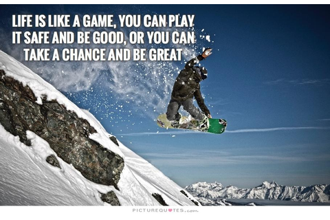 Life is like a game, you can play it safe and be good, or ...