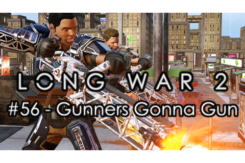 "Long War 2 - Legend #56 ""Gunners Gonna Gun"" - XCOM 2 Let's ..."