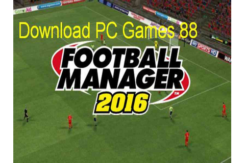 Football Manager 2016 Game Download Free For PC Full ...