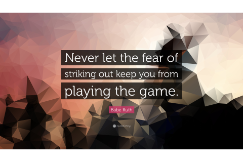 "Babe Ruth Quote: ""Never let the fear of striking out keep ..."